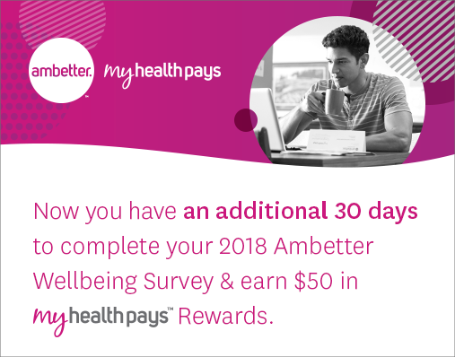 Now you have an additional 30 days to complete your 2018 Ambetter Wellbeing Survey & earn $50 in My Health Pays rewards.