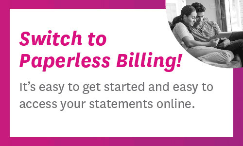 Switch to Paperless Billing! It's easy to get started and easy to access your statements online.