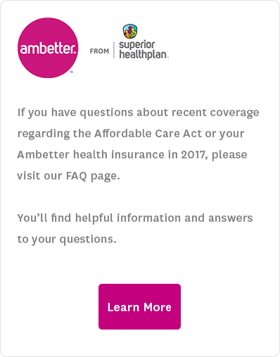If you have questions about recent coverage regarding the Affordable Care Act, plans on the Health Insurance Marketplace (Healthcare.gov), or your Ambetter health insurance in 2017, please visit our FAQ page. You'll find helpful information and answers to your questions. Learn More.